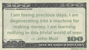 Degenerating into a Machine for Making Money. Learning Nothing in this Trivial World of Men -- John Muir Money Quote
